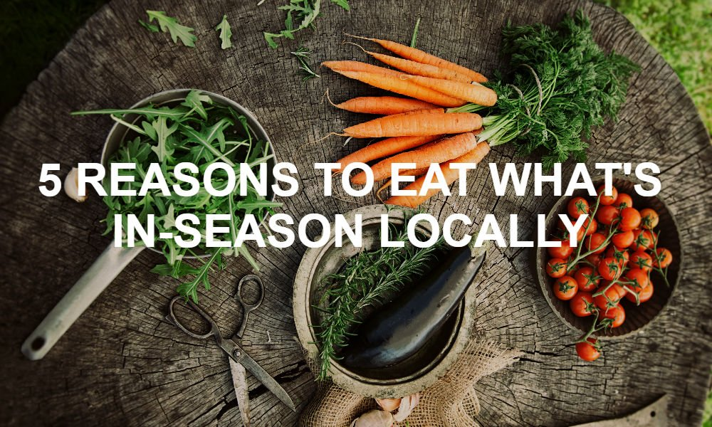 FIVE REASONS TO EAT WHAT'S LOCALLY IN-SEASON