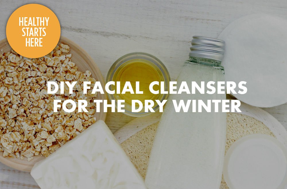 DIY FACIAL CLEANSERS TO FIGHT THE DRY WINTER