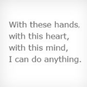 With these hands, with this heart, with this mind, I can do anything.
