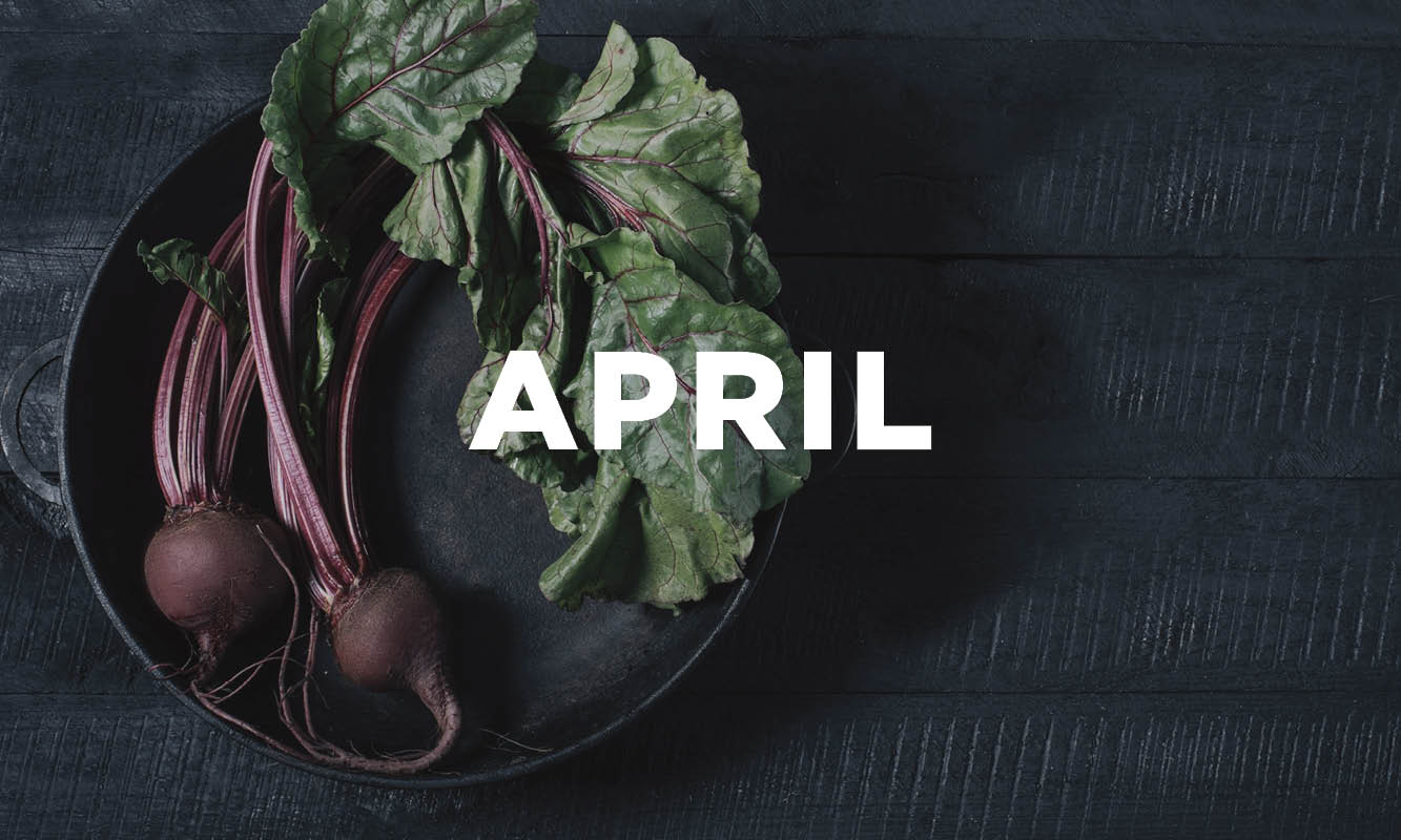 WE'VE GOT YOUR WHAT'S IN-SEASON GUIDE FOR APRIL